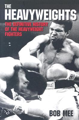 The Heavyweights: A Definitive History of the Heavyweight Fighters - Mee, Bob