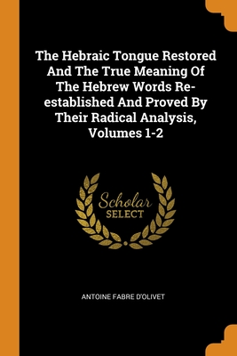 The Hebraic Tongue Restored And The True Meaning Of The Hebrew Words Re-established And Proved By Their Radical Analysis, Volumes 1-2 - D'Olivet, Antoine Fabre