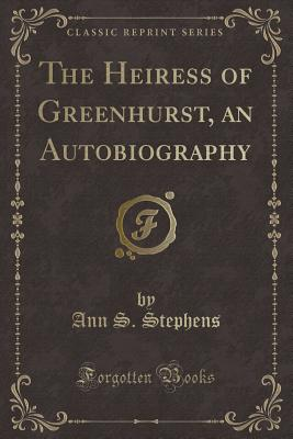 The Heiress of Greenhurst, an Autobiography (Classic Reprint) - Stephens, Ann S