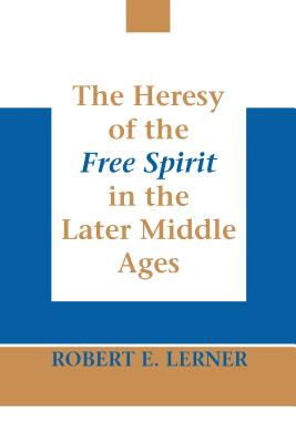 The Heresy of the Free Spirit in the Later Middle Ages - Lerner, Robert E