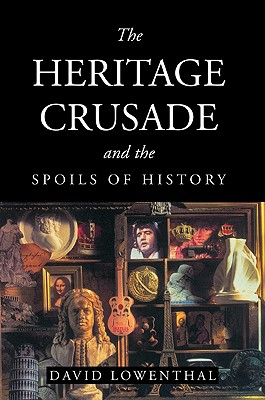 The Heritage Crusade and the Spoils of History - Lowenthal, David