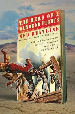 The Hero of a Hundred Fights: Collected Stories from the Dime Novel King, from Buffalo Bill to Wild Bill Hickok - Buntline, Ned, Professor, and Reynolds, Clay (Editor)