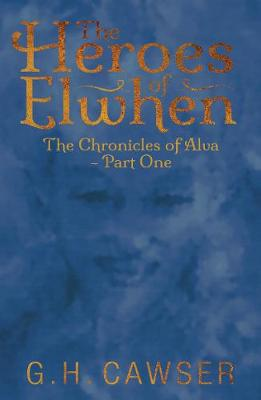 The Heroes of Elwhen: The Chronicles of Alva - Part One - Cawser, G. H.