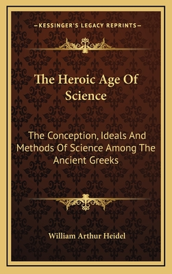 The Heroic Age of Science: The Conception, Ideals and Methods of Science Among the Ancient Greeks - Heidel, William Arthur