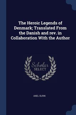 The Heroic Legends of Denmark; Translated from the Danish and REV. in Collaboration with the Author - Olrik, Axel