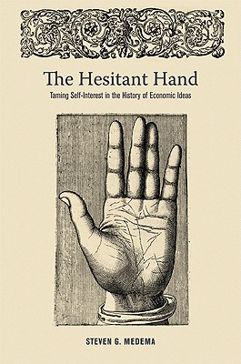 The Hesitant Hand: Taming Self-Interest in the History of Economic Ideas - Medema, Steven