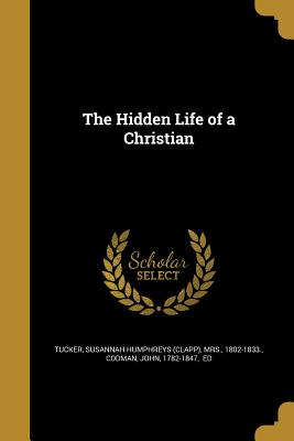 The Hidden Life of a Christian - Tucker, Susannah Humphreys (Clapp) Mrs (Creator), and Codman, John 1782-1847 (Creator)