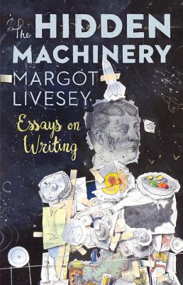 The Hidden Machinery: Essays on Writing - Livesey, Margot
