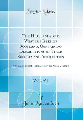 The Highlands and Western Isles of Scotland, Containing Descriptions of Their Scenery and Antiquities, Vol. 3 of 4: With an Account of the Political History and Present Condition (Classic Reprint) - MacCulloch, John