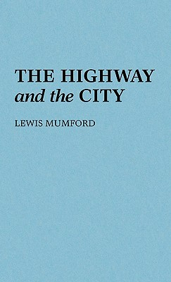 The Highway and the City. - Mumford, Lewis, Professor