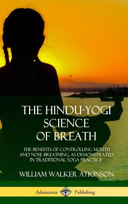 The Hindu-Yogi Science of Breath: The Benefits of Controlling Mouth and Nose Breathing, as Demonstrated in Traditional Yoga Practice (Hardcover) - Atkinson, William Walker