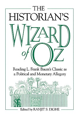 The Historian's Wizard of Oz: Reading L. Frank Baum's Classic as a Political and Monetary Allegory - Dighe, Ranjit S (Editor), and Dighe, Ranjit S