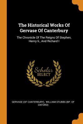 The Historical Works of Gervase of Canterbury: The Chronicle of the Reigns of Stephen, Henry II., and Richard I - Canterbury), Gervase (of, and William Stubbs (Bp of Oxford) (Creator)