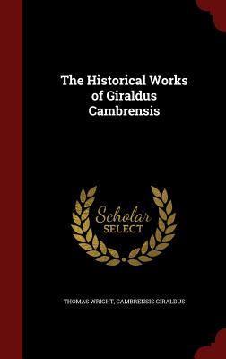 The Historical Works of Giraldus Cambrensis - Wright, Thomas
