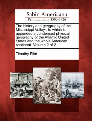 The History and Geography of the Mississippi Valley: To Which Is Appended a Condensed Physical Geography of the Atlantic United States and the Whole American Continent. Volume 2 of 2 - Flint, Timothy