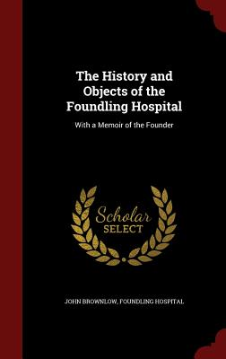 The History and Objects of the Foundling Hospital: With a Memoir of the Founder - Brownlow, John, and Hospital, Foundling