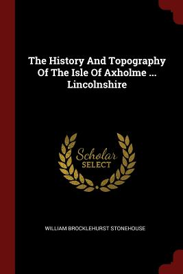 The History and Topography of the Isle of Axholme ... Lincolnshire - Stonehouse, William Brocklehurst