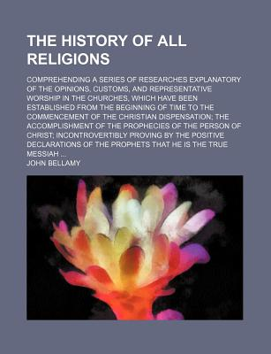 The History of All Religions; Comprehending a Series of Researches Explanatory of the Opinions, Customs, and Representative Worship in the Churches, Which Have Been Established from the Beginning of Time to the Commencement of the Christian... - Bellamy, John