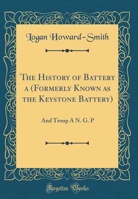 The History of Battery a (Formerly Known as the Keystone Battery): And Troop a N. G. P (Classic Reprint) - Howard-Smith, Logan