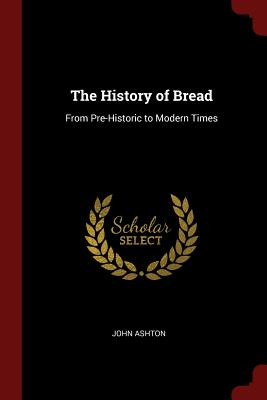 The History of Bread: From Pre-Historic to Modern Times - Ashton, John