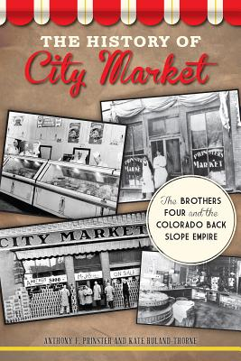 The History of City Market: The Brothers Four and the Colorado Back Slope Empire - Prinster, Anthony F, and Ruland-Thorne, Kate