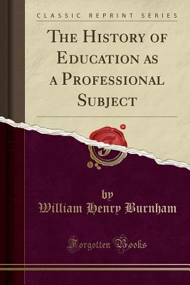 The History of Education as a Professional Subject (Classic Reprint) - Burnham, William Henry