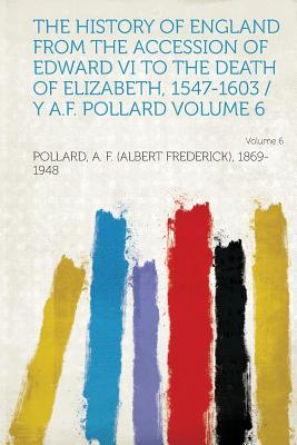 The History of England from the Accession of Edward VI to the Death of Elizabeth, 1547-1603 / Y A.F. Pollard Volume 6 - 1869-1948, Pollard A F (Albert Freder
