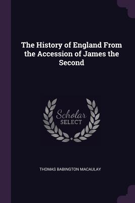 The History of England from the Accession of James the Second - Macaulay, Thomas Babington