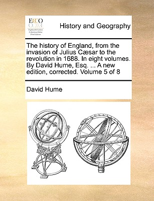 The History of England, from the Invasion of Julius Cæsar to the Revolution in 1688. in Eight Volumes. by David Hume, Esq. ... a New Edition, Corrected. Volume 5 of 8 - Hume, David