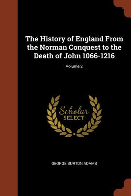 The History of England from the Norman Conquest to the Death of John 1066-1216; Volume 2 - Adams, George Burton
