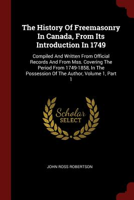 The History of Freemasonry in Canada, from Its Introduction in 1749: Compiled and Written from Official Records and from Mss. Covering the Period from 1749-1858, in the Possession of the Author, Volume 1, Part 1 - Robertson, John Ross
