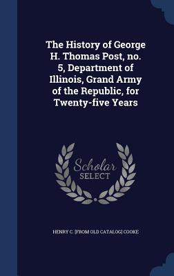 The History of George H. Thomas Post, No. 5, Department of Illinois, Grand Army of the Republic, for Twenty-Five Years - Cooke, Henry C [From Old Catalog]