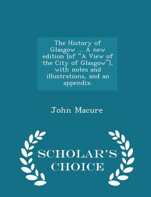 The History of Glasgow ... a New Edition [of a View of the City of Glasgow], with Notes and Illustrations, and an Appendix. - Scholar's Choice Edition - Macure, John