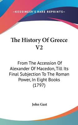 The History of Greece V2: From the Accession of Alexander of Macedon, Till Its Final Subjection to the Roman Power, in Eight Books (1797) - Gast, John