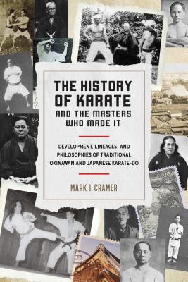 The History of Karate and the Masters Who Made It: Development, Lineages, and Philosophies of Traditional Okinawan and Japanese Karate-Do - Cramer, Mark I