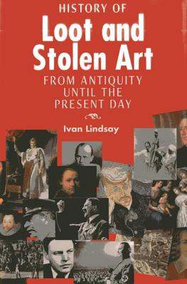 The History of Loot and Stolen Art: From Antiquity Until the Present Day - Lindsay, Ivan
