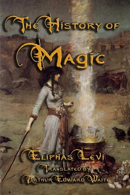 The History of Magic - Levi, Eliphas, and Waite, Arthur Edward (Translated by)