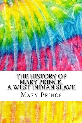 The History of Mary Prince, a West Indian Slave: Includes MLA Style Citations for Scholarly Secondary Sources, Peer-Reviewed Journal Articles and Critical Essays (Squid Ink Classics) - Prince, Mary