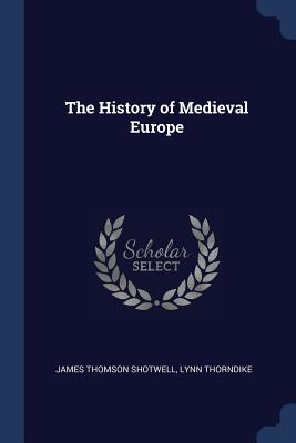 The History of Medieval Europe - Shotwell, James Thomson, and Thorndike, Lynn