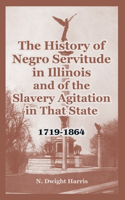 The History of Negro Servitude in Illinois and of the Slavery Agitation in That State: 1719-1864 - Harris, N Dwight