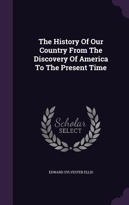 The History of Our Country from the Discovery of America to the Present Time - Ellis, Edward Sylvester