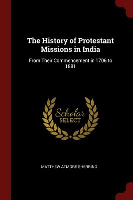 The History of Protestant Missions in India: From Their Commencement in 1706 to 1881 - Sherring, Matthew Atmore