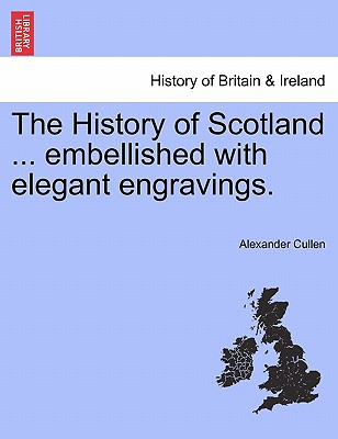 The History of Scotland ... Embellished with Elegant Engravings. - Cullen, Alexander