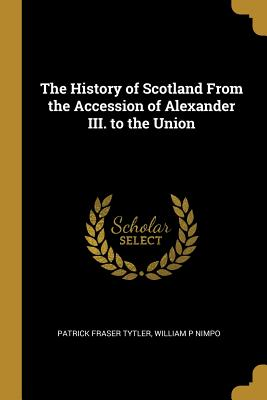 The History of Scotland from the Accession of Alexander III. to the Union - Tytler, Patrick Fraser, and William P Nimpo (Creator)