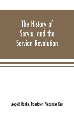 The history of Servia, and the Servian revolution. With a sketch of the insurrection in Bosnia - Ranke, Leopold Von, and Kerr, Alexander (Translated by)
