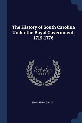 The History of South Carolina Under the Royal Government, 1719-1776 - McCrady, Edward