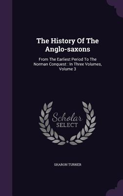 The History of the Anglo-Saxons: From the Earliest Period to the Norman Conquest: In Three Volumes, Volume 3 - Turner, Sharon