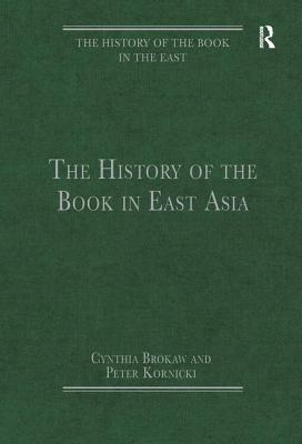 The History of the Book in East Asia - Brokaw, Cynthia J., and Kornicki, Peter, Professor (Series edited by)