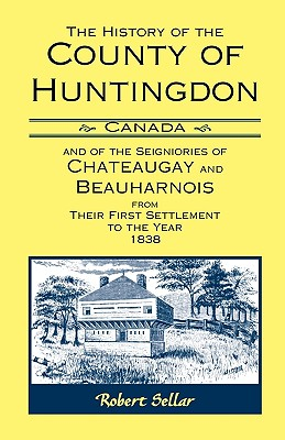 The History Of The County Of Huntingdon [Canada] and of the Seigniories of Chateaugay and Beauharnois from Their First Settlement to the Year 1838 - Sellar, Robert