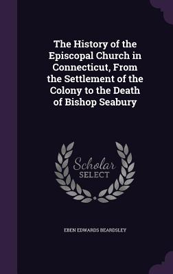 The History of the Episcopal Church in Connecticut, from the Settlement of the Colony to the Death of Bishop Seabury - Beardsley, Eben Edwards